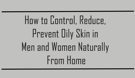Reduce, Control, Prevent Oily Skin Naturally from Home